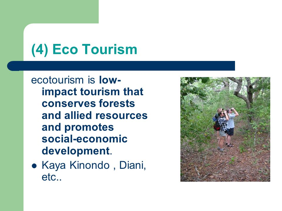 (4) Eco Tourism ecotourism is low-impact tourism that conserves forests and allied resources and promotes social-economic development.