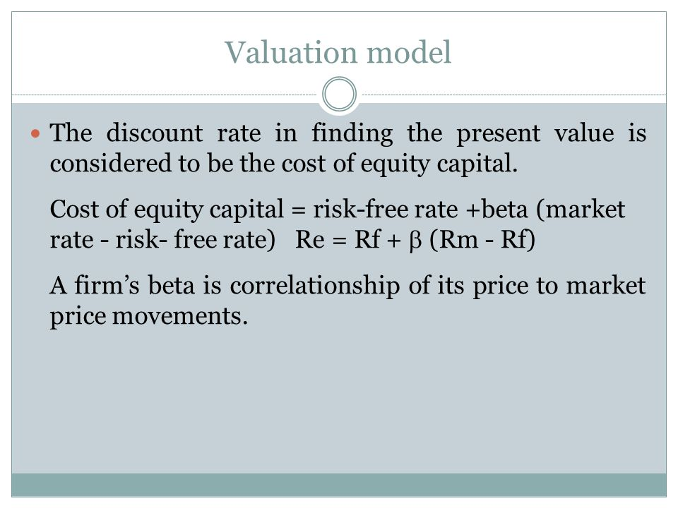 Valuation model The discount rate in finding the present value is considered to be the cost of equity capital.