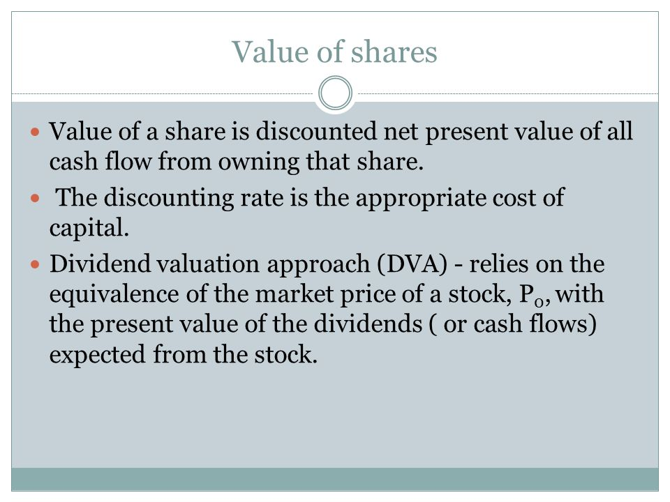 Value of shares Value of a share is discounted net present value of all cash flow from owning that share.