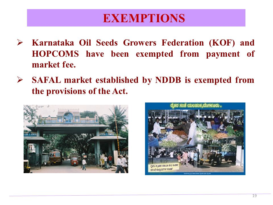 EXEMPTIONS Karnataka Oil Seeds Growers Federation (KOF) and HOPCOMS have been exempted from payment of market fee.