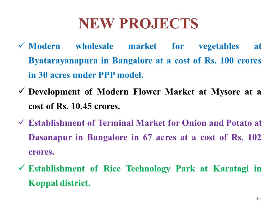 NEW PROJECTS Modern wholesale market for vegetables at Byatarayanapura in Bangalore at a cost of Rs. 100 crores in 30 acres under PPP model.