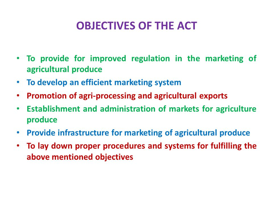 OBJECTIVES OF THE ACT To provide for improved regulation in the marketing of agricultural produce. To develop an efficient marketing system.