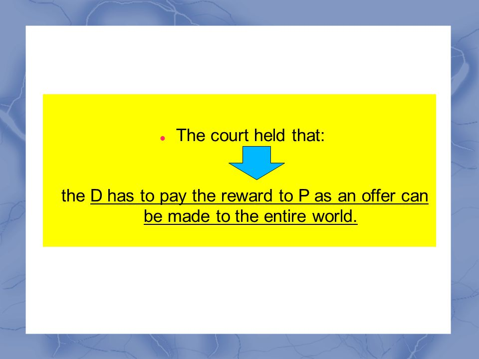 The court held that: the D has to pay the reward to P as an offer can be made to the entire world.