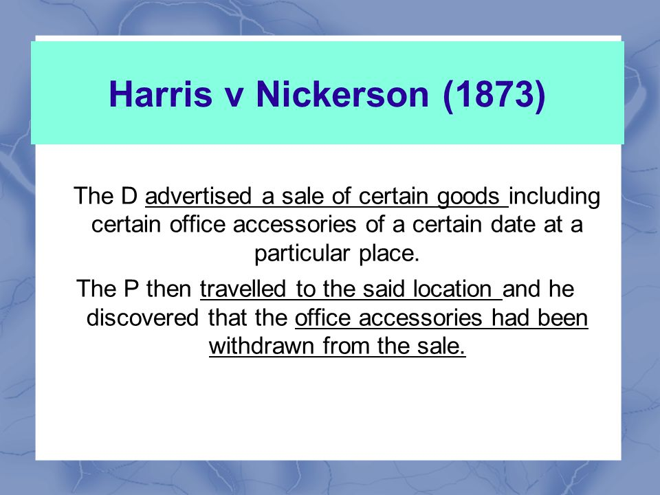 Harris v Nickerson (1873) The D advertised a sale of certain goods including certain office accessories of a certain date at a particular place.