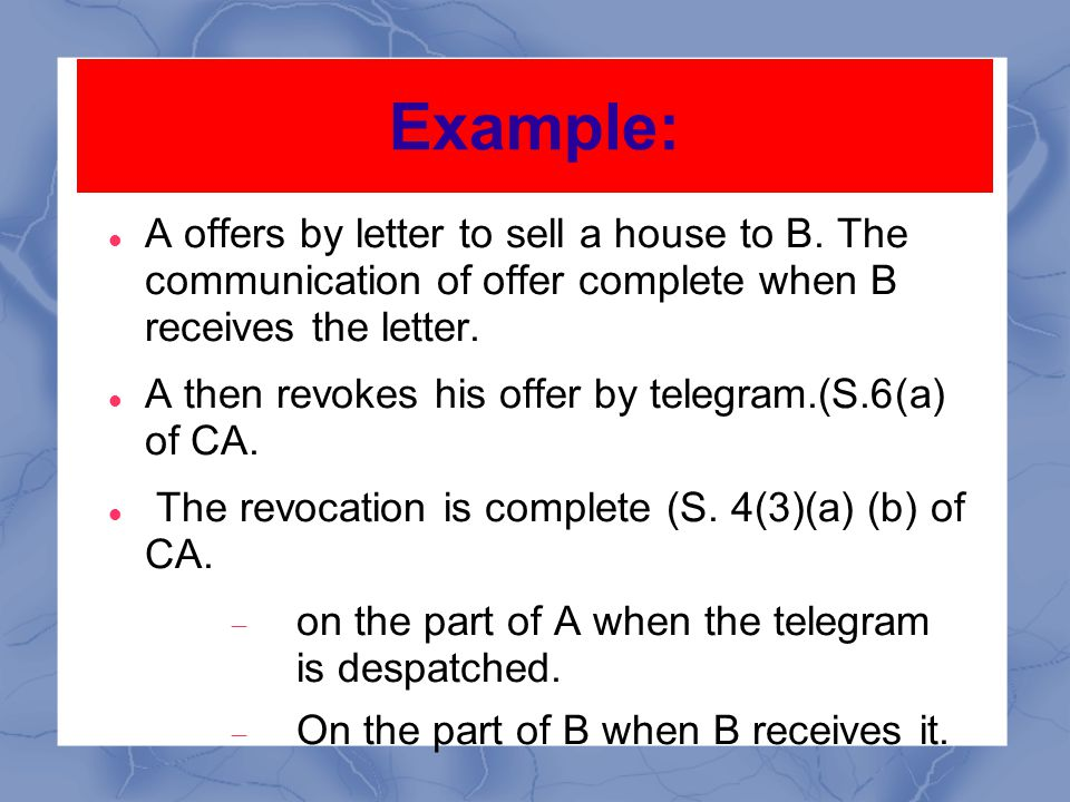 Example: A offers by letter to sell a house to B. The communication of offer complete when B receives the letter.
