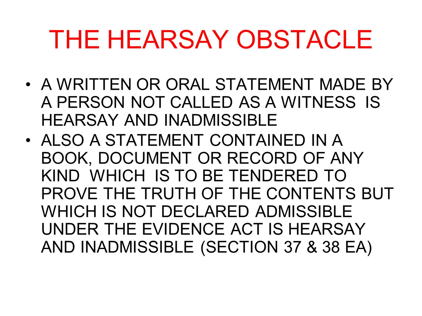 THE HEARSAY OBSTACLE A WRITTEN OR ORAL STATEMENT MADE BY A PERSON NOT CALLED AS A WITNESS IS HEARSAY AND INADMISSIBLE.