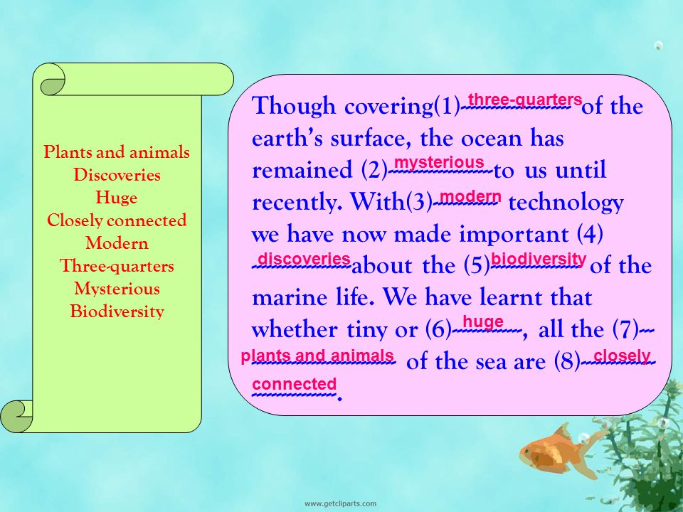 Though covering(1)---------------------- of the earth's surface, the ocean has remained (2)---------------------to us until recently. With(3)------------- technology we have now made important (4) --------------------about the (5)------------------ of the marine life. We have learnt that whether tiny or (6)--------------, all the (7)-------------------------------- of the sea are (8)--------------------------------.