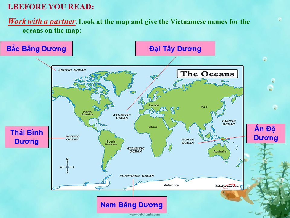 I.BEFORE YOU READ: Work with a partner: Look at the map and give the Vietnamese names for the oceans on the map: