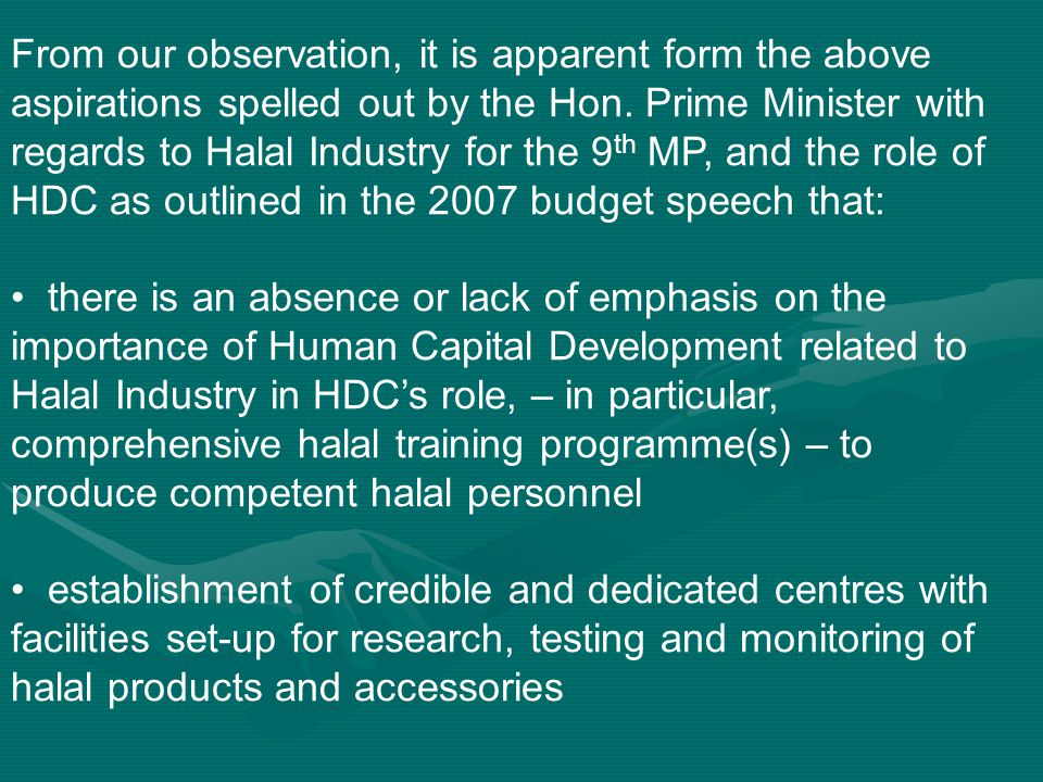 From our observation, it is apparent form the above aspirations spelled out by the Hon. Prime Minister with regards to Halal Industry for the 9th MP, and the role of HDC as outlined in the 2007 budget speech that: