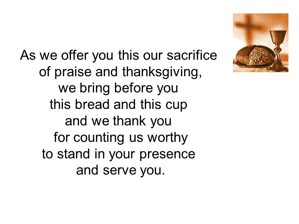 As we offer you this our sacrifice of praise and thanksgiving,
