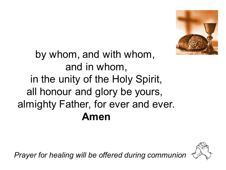 in the unity of the Holy Spirit, all honour and glory be yours,