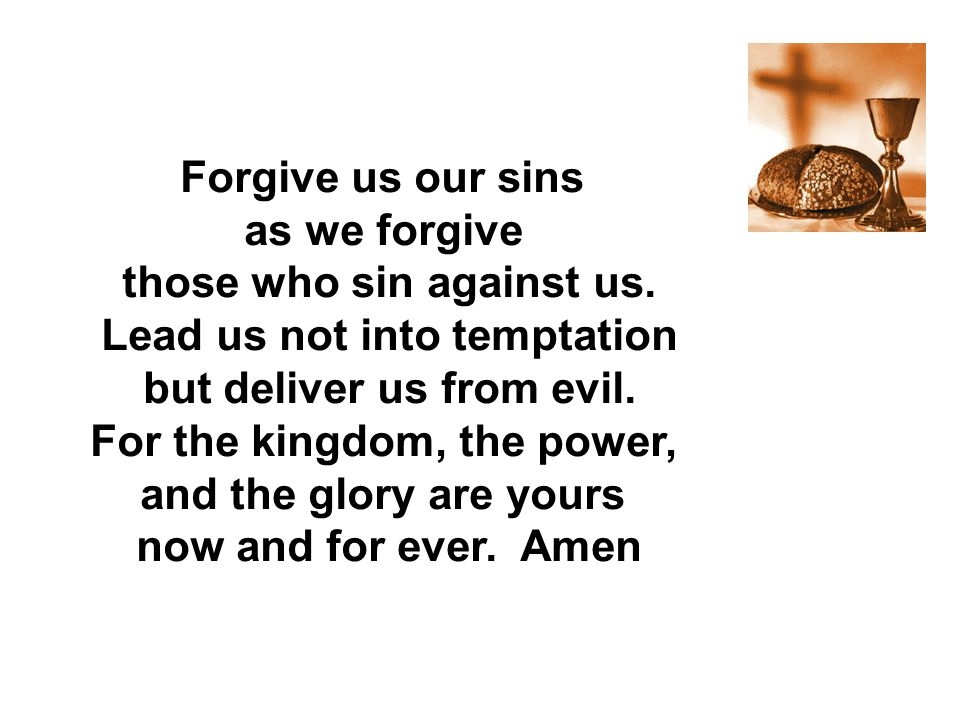 Forgive us our sins as we forgive now and for ever. Amen