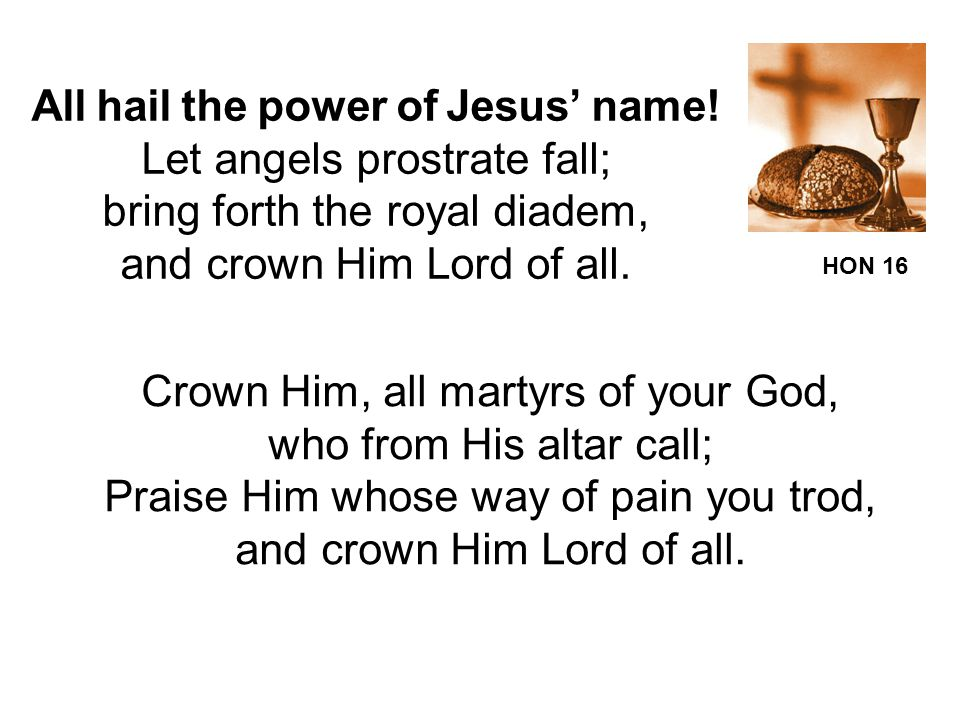 All hail the power of Jesus' name! Let angels prostrate fall;