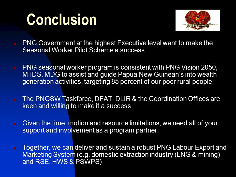 Conclusion PNG Government at the highest Executive level want to make the Seasonal Worker Pilot Scheme a success.