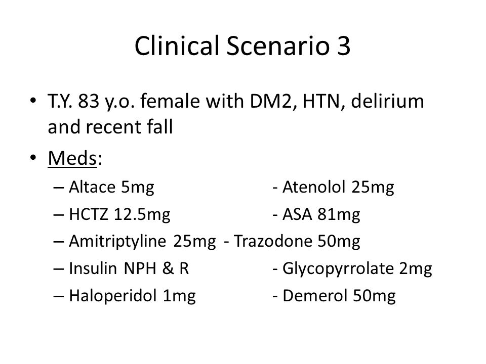Clinical Scenario 3 T.Y. 83 y.o. female with DM2, HTN, delirium and recent fall. Meds: Altace 5mg - Atenolol 25mg.