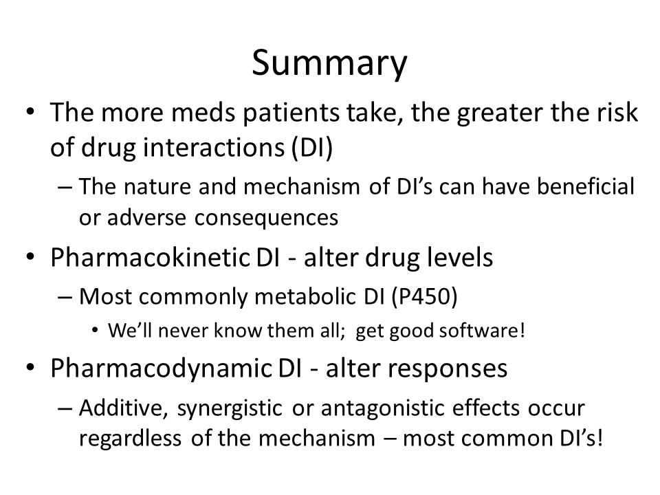 Summary The more meds patients take, the greater the risk of drug interactions (DI)