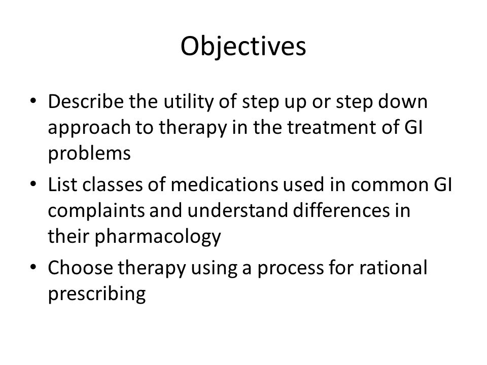Objectives Describe the utility of step up or step down approach to therapy in the treatment of GI problems.