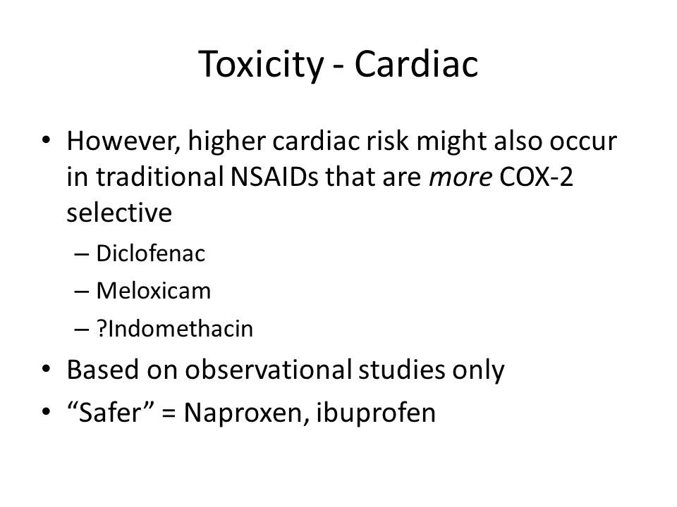 Toxicity - Cardiac However, higher cardiac risk might also occur in traditional NSAIDs that are more COX-2 selective.