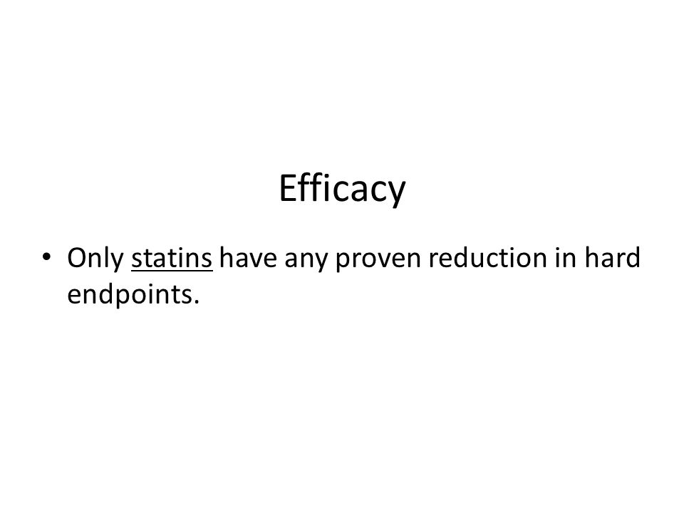 Efficacy Only statins have any proven reduction in hard endpoints.