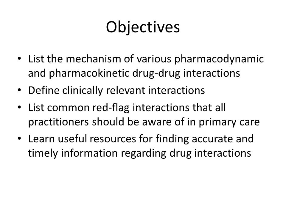 Objectives List the mechanism of various pharmacodynamic and pharmacokinetic drug-drug interactions.