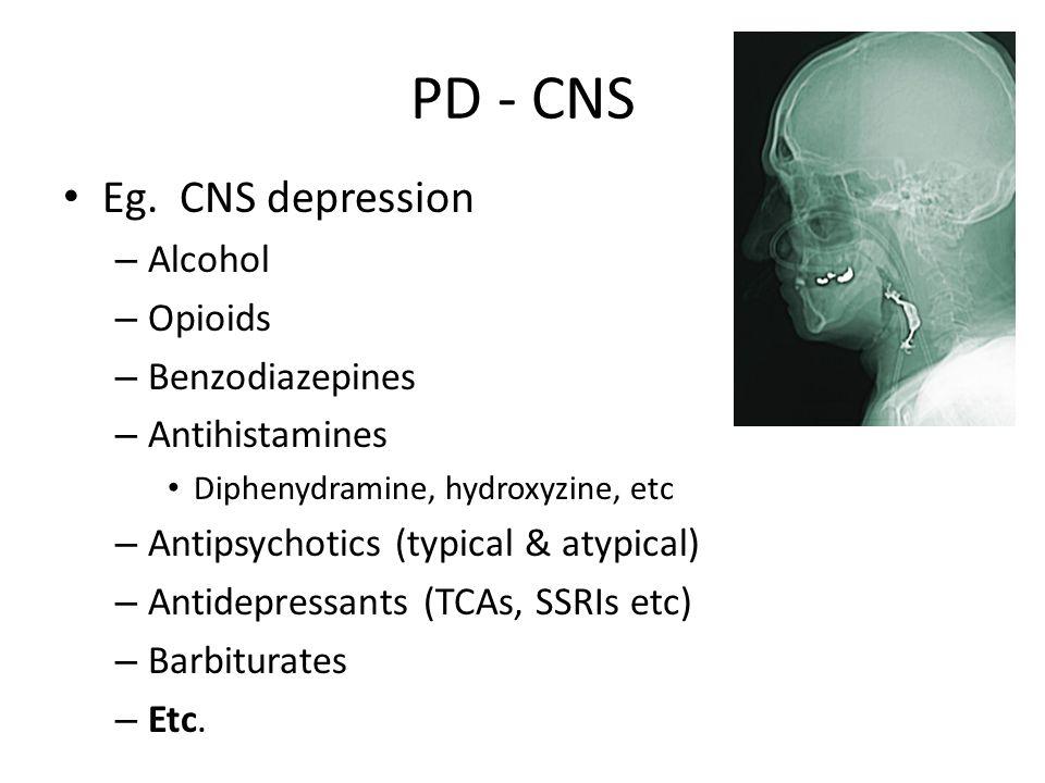 PD - CNS Eg. CNS depression Alcohol Opioids Benzodiazepines
