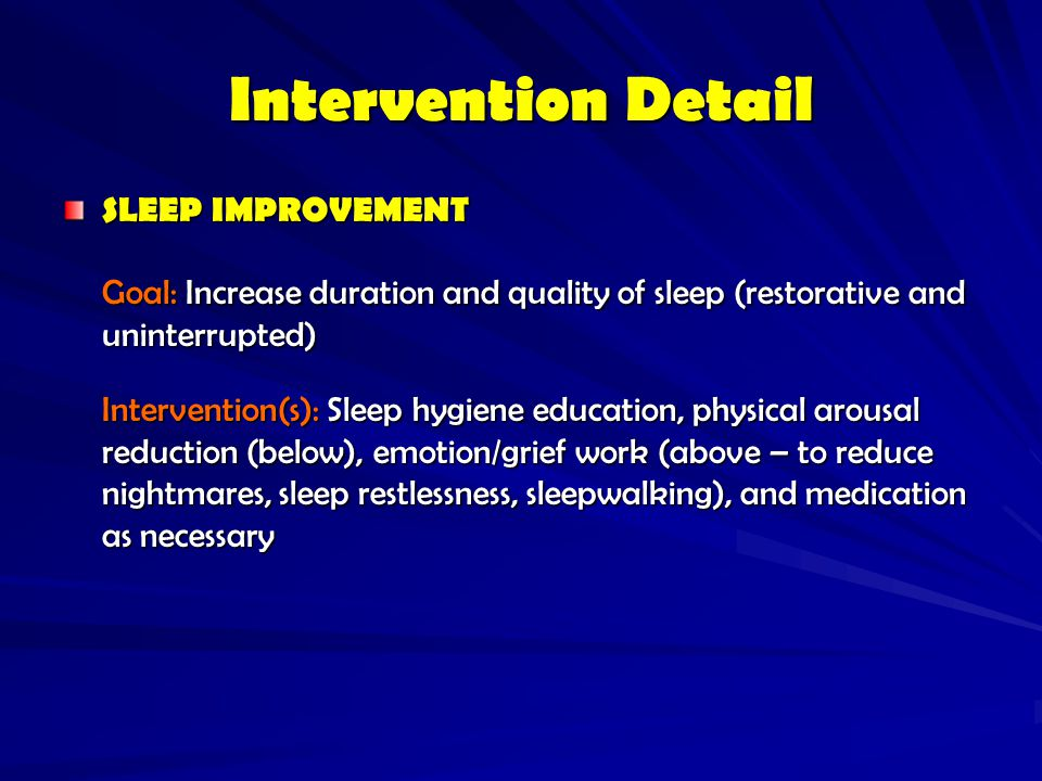 Intervention Detail SLEEP IMPROVEMENT. Goal: Increase duration and quality of sleep (restorative and uninterrupted)