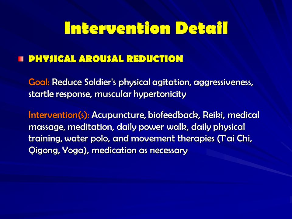 Intervention Detail PHYSICAL AROUSAL REDUCTION. Goal: Reduce Soldier s physical agitation, aggressiveness, startle response, muscular hypertonicity.