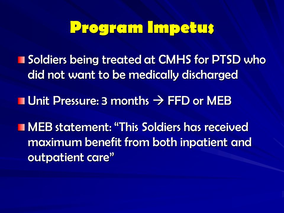 Program Impetus Soldiers being treated at CMHS for PTSD who did not want to be medically discharged.