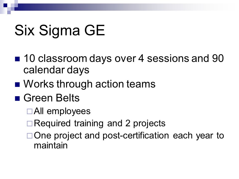 Six Sigma GE 10 classroom days over 4 sessions and 90 calendar days