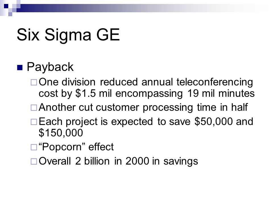 Six Sigma GE Payback. One division reduced annual teleconferencing cost by $1.5 mil encompassing 19 mil minutes.