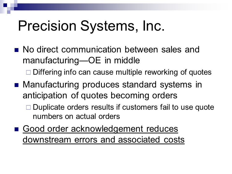 Precision Systems, Inc. No direct communication between sales and manufacturing—OE in middle. Differing info can cause multiple reworking of quotes.