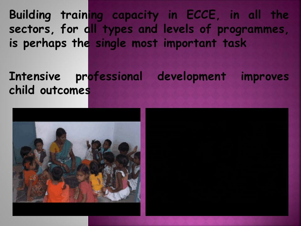 Building training capacity in ECCE, in all the sectors, for all types and levels of programmes, is perhaps the single most important task