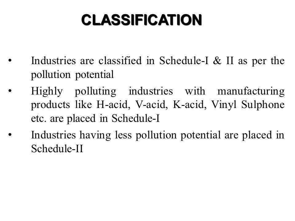 CLASSIFICATION Industries are classified in Schedule-I & II as per the pollution potential.