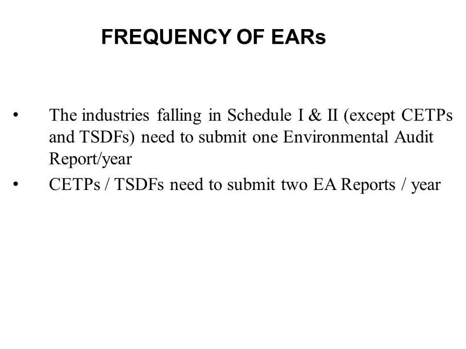 FREQUENCY OF EARs The industries falling in Schedule I & II (except CETPs and TSDFs) need to submit one Environmental Audit Report/year.