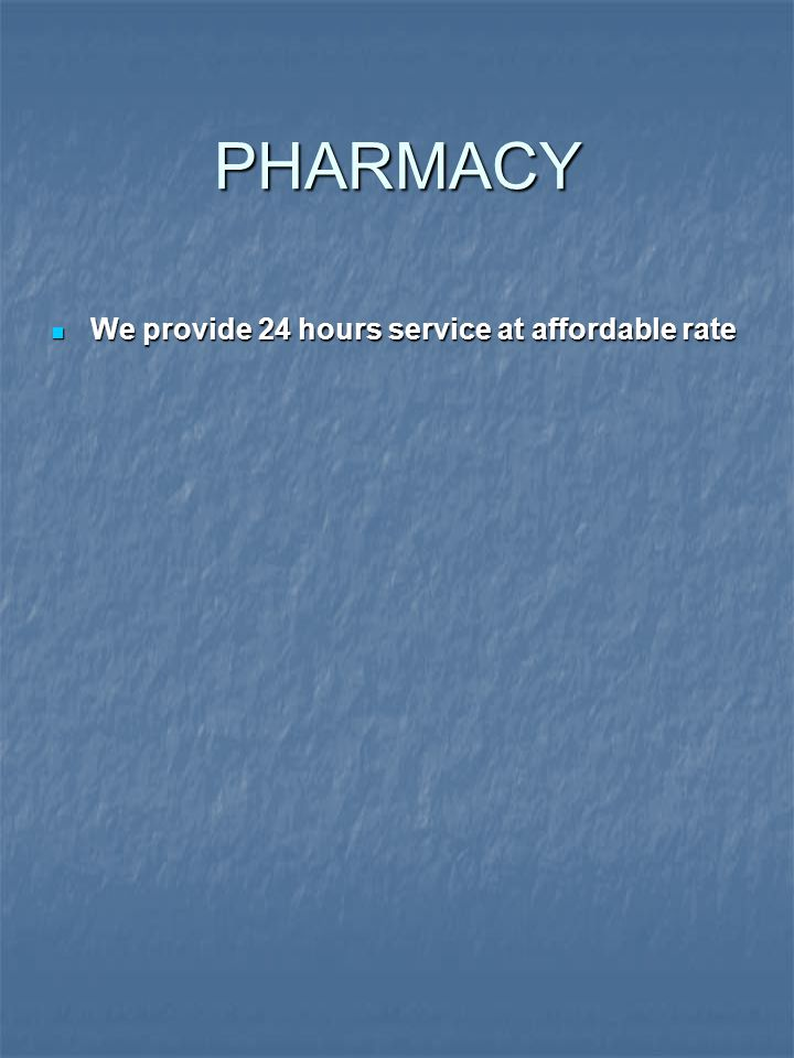 PHARMACY We provide 24 hours service at affordable rate