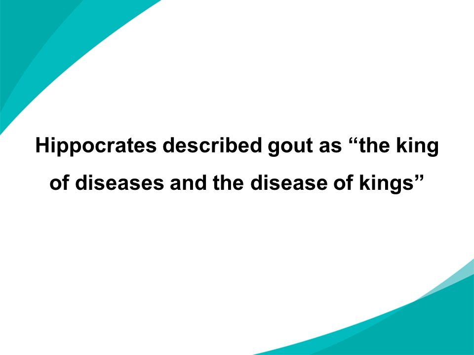 Hippocrates described gout as the king of diseases and the disease of kings
