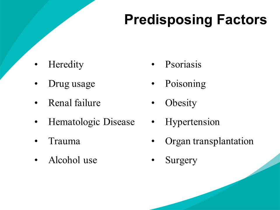 Predisposing Factors Heredity Drug usage Renal failure