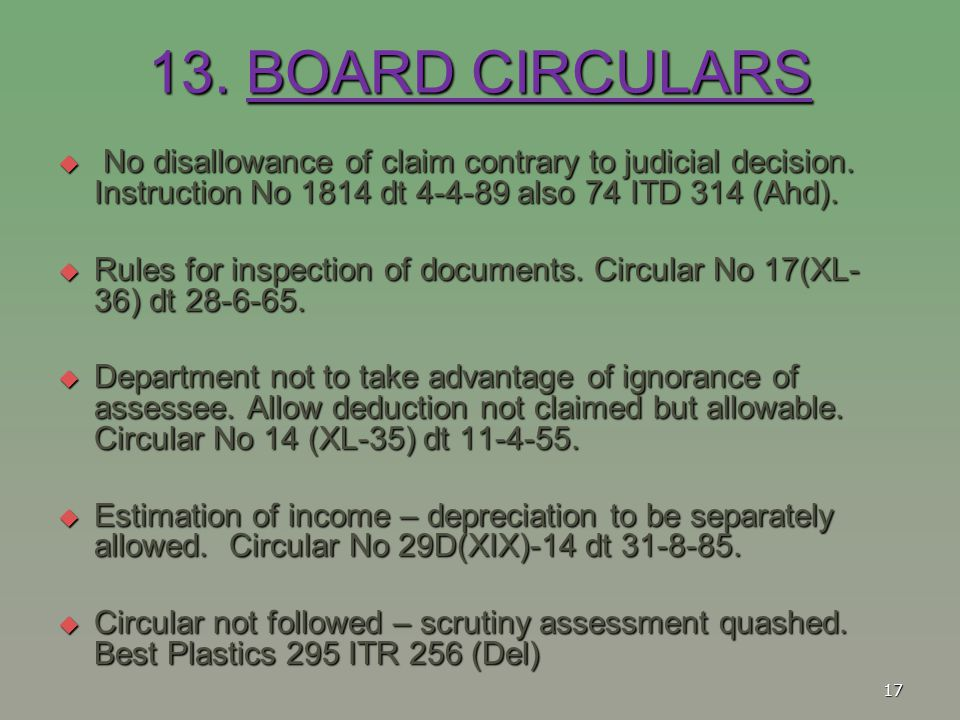 13. BOARD CIRCULARS No disallowance of claim contrary to judicial decision. Instruction No 1814 dt 4-4-89 also 74 ITD 314 (Ahd).