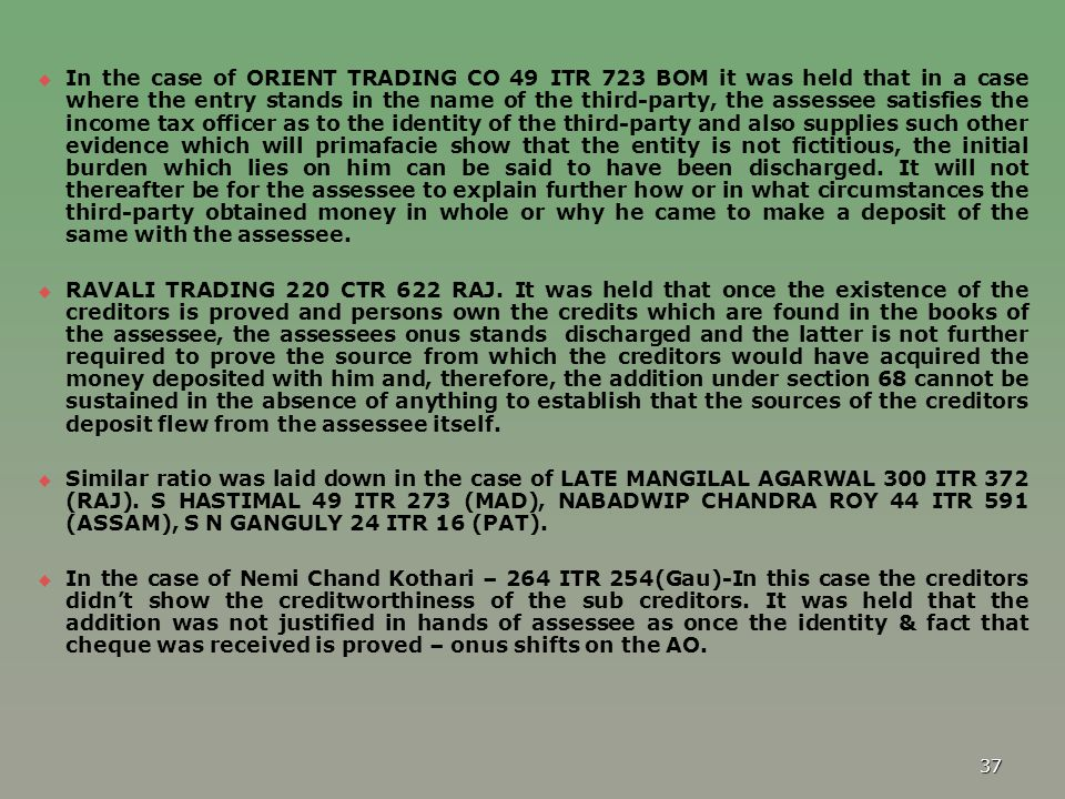 In the case of ORIENT TRADING CO 49 ITR 723 BOM it was held that in a case where the entry stands in the name of the third-party, the assessee satisfies the income tax officer as to the identity of the third-party and also supplies such other evidence which will primafacie show that the entity is not fictitious, the initial burden which lies on him can be said to have been discharged. It will not thereafter be for the assessee to explain further how or in what circumstances the third-party obtained money in whole or why he came to make a deposit of the same with the assessee.