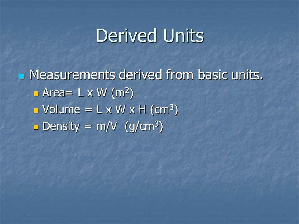 Derived Units Measurements derived from basic units. Area= L x W (m2)