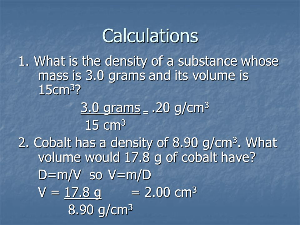 Calculations 1. What is the density of a substance whose mass is 3.0 grams and its volume is 15cm3