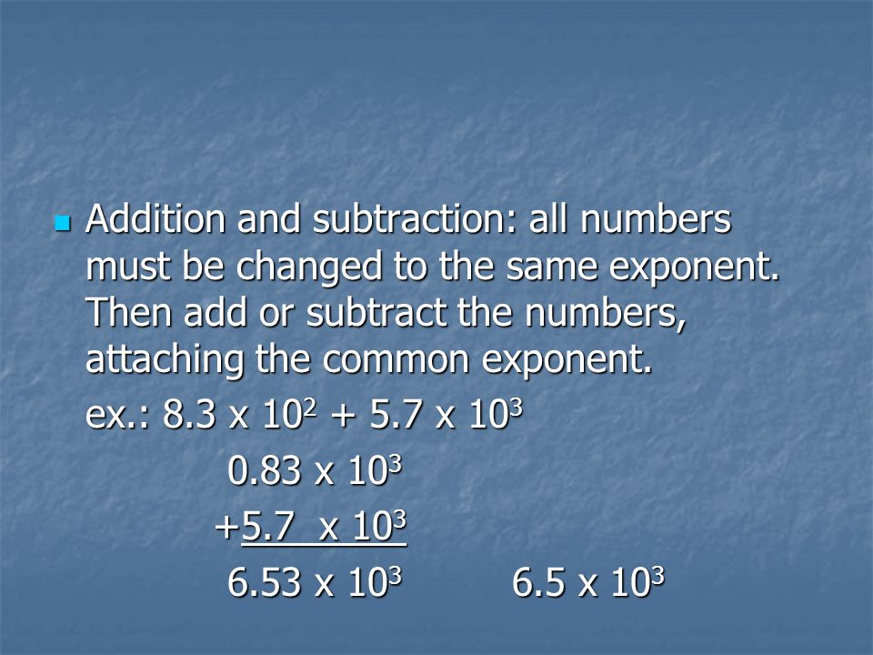 Addition and subtraction: all numbers must be changed to the same exponent. Then add or subtract the numbers, attaching the common exponent.