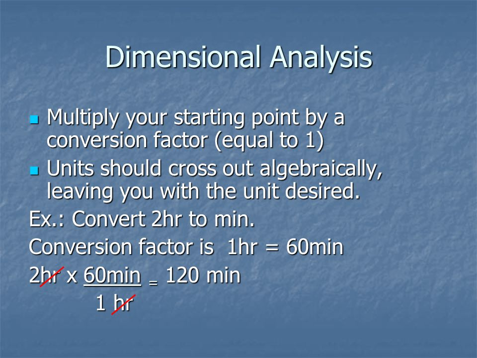 Dimensional Analysis Multiply your starting point by a conversion factor (equal to 1)