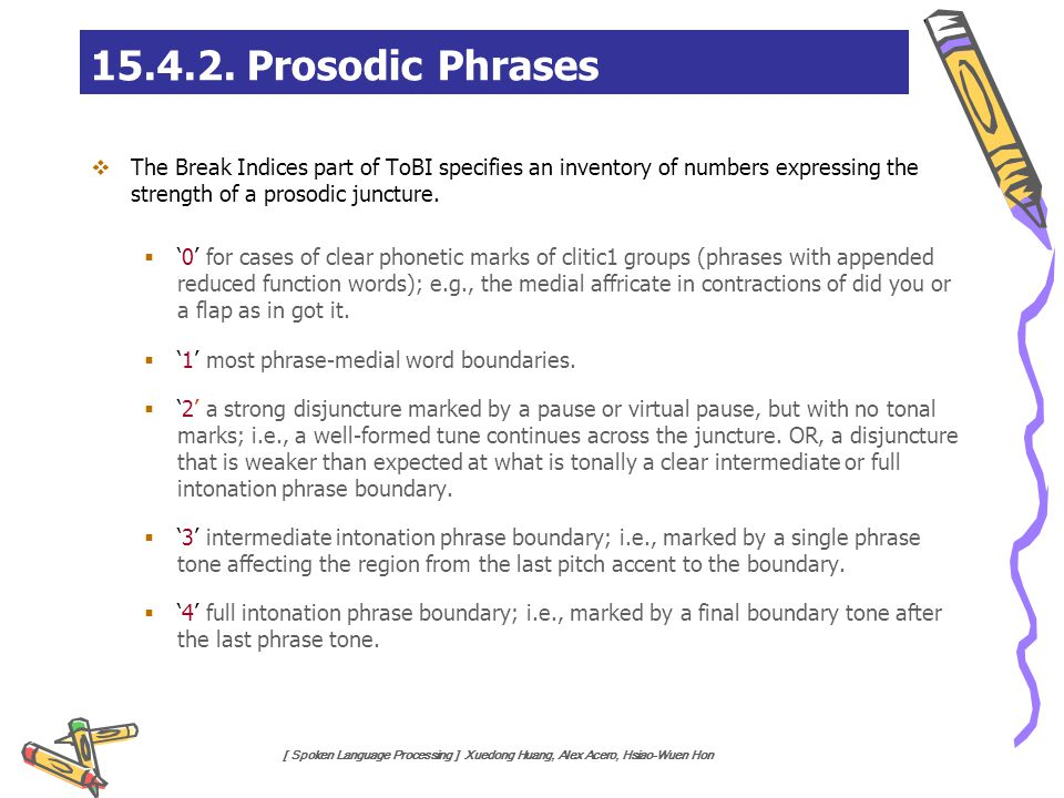 15.4.2. Prosodic Phrases The Break Indices part of ToBI specifies an inventory of numbers expressing the strength of a prosodic juncture.