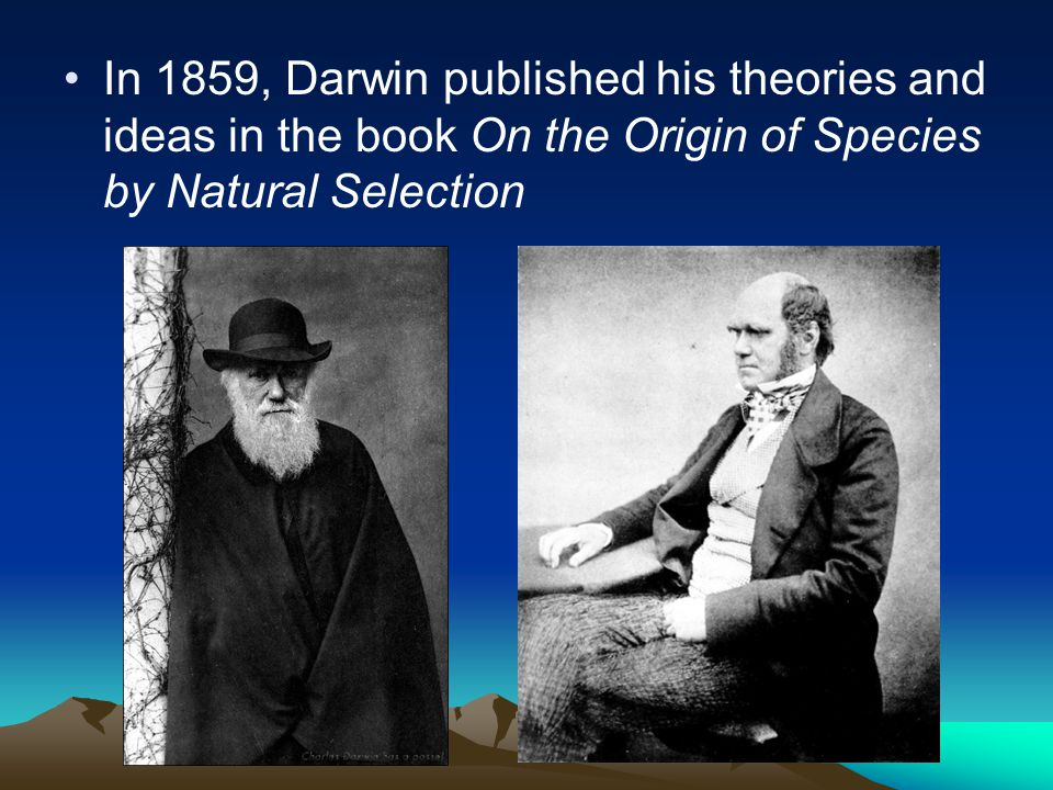 In 1859, Darwin published his theories and ideas in the book On the Origin of Species by Natural Selection