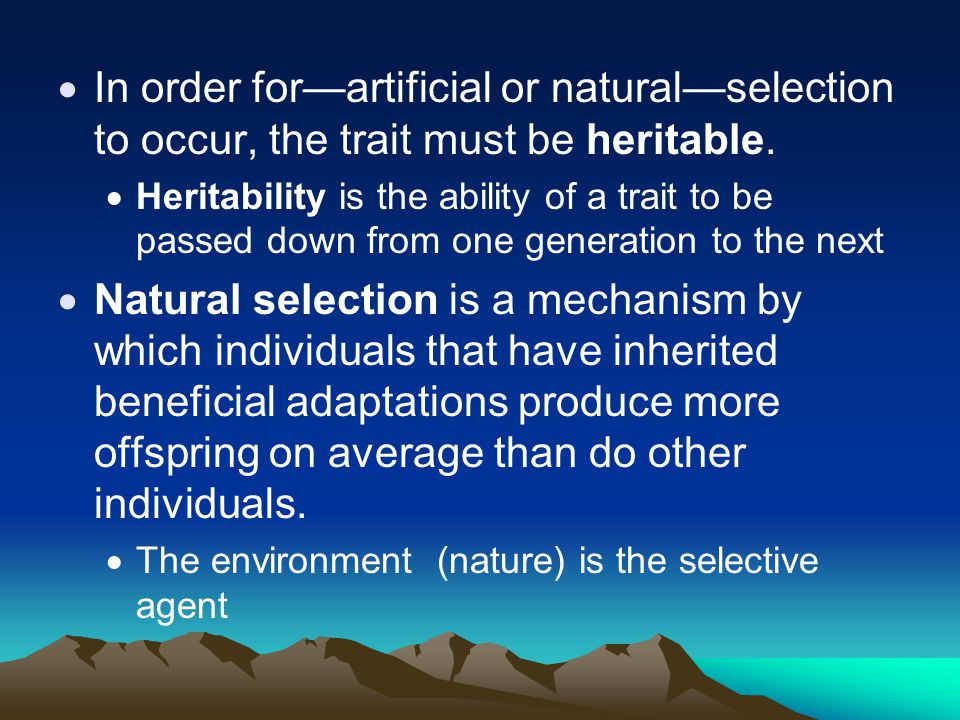 In order for—artificial or natural—selection to occur, the trait must be heritable.