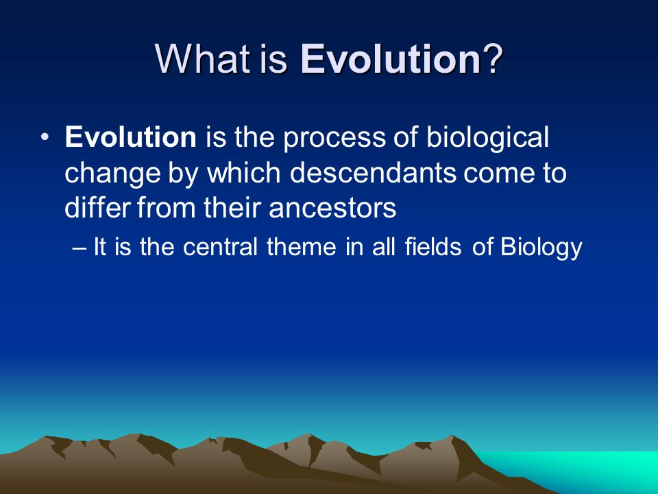 What is Evolution Evolution is the process of biological change by which descendants come to differ from their ancestors.