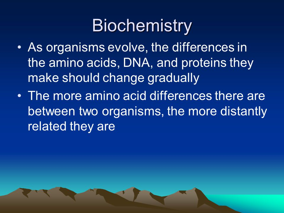 Biochemistry As organisms evolve, the differences in the amino acids, DNA, and proteins they make should change gradually.