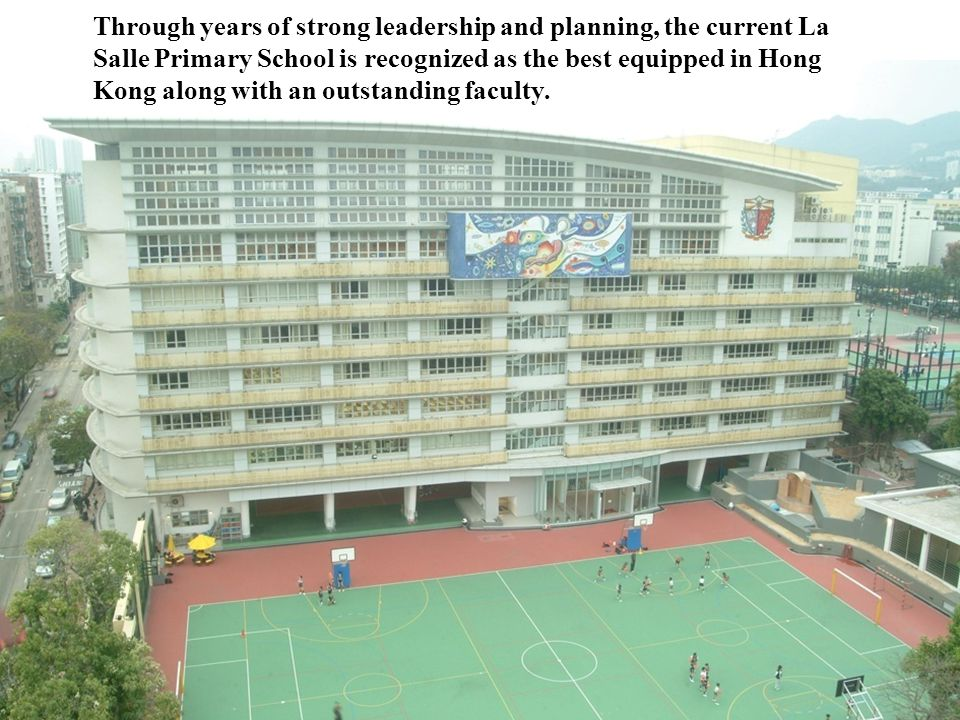 Through years of strong leadership and planning, the current La Salle Primary School is recognized as the best equipped in Hong Kong along with an outstanding faculty.