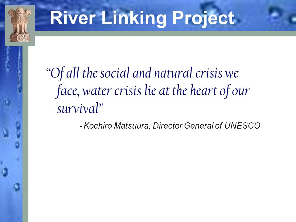 River Linking Project Of all the social and natural crisis we face, water crisis lie at the heart of our survival